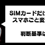 【MVNO】スマホ本体、そのまま使うか?SIMフリーに変えるか?