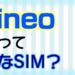 【SIM解説】mineoってどんなSIM?